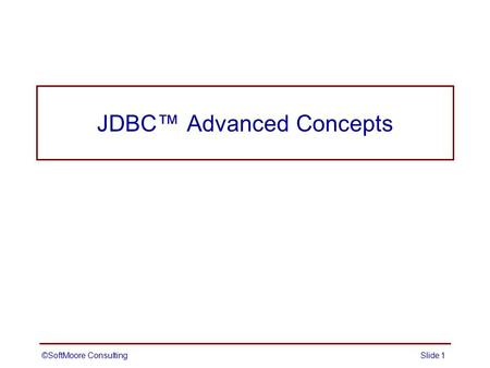 JDBC™ Advanced Concepts ©SoftMoore ConsultingSlide 1.