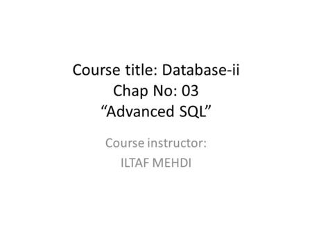 "Course title: Database-ii Chap No: 03 ""Advanced SQL"" Course instructor: ILTAF MEHDI."