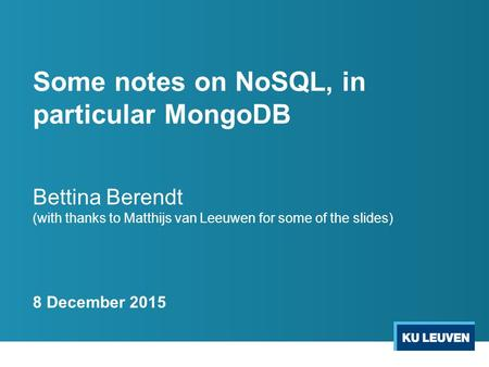 Some notes on NoSQL, in particular MongoDB Bettina Berendt (with thanks to Matthijs van Leeuwen for some of the slides) 8 December 2015.