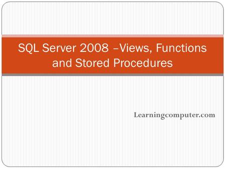 Learningcomputer.com SQL Server 2008 –Views, Functions and Stored Procedures.