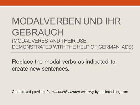 MODALVERBEN UND IHR GEBRAUCH (MODAL VERBS AND THEIR USE. DEMONSTRATED WITH THE HELP OF GERMAN ADS) Replace the modal verbs as indicated to create new sentences.