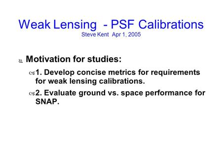 Weak Lensing - PSF Calibrations Steve Kent Apr 1, 2005 ● Motivation for studies: – 1. Develop concise metrics for requirements for weak lensing calibrations.