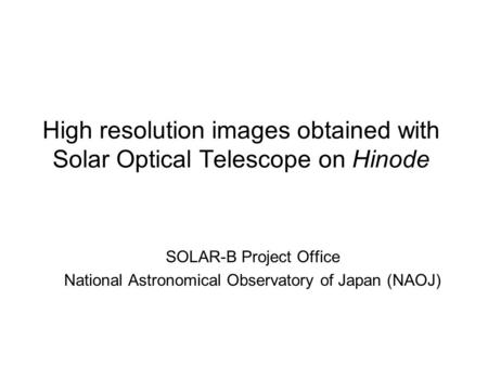 High resolution images obtained with Solar Optical Telescope on Hinode SOLAR-B Project Office National Astronomical Observatory of Japan (NAOJ)