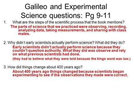 Galileo and Experimental Science questions: Pg 9-11 1.What are the steps of the scientific process that the book mentions? The parts of science that we.