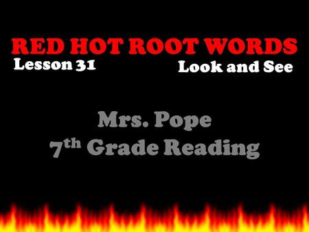 RED HOT ROOT WORDS Lesson 31 Mrs. Pope 7 th Grade Reading Look and See.