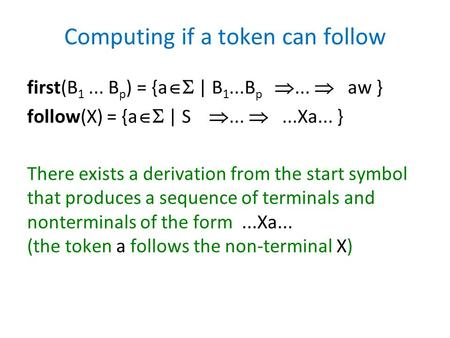 Computing if a token can follow first(B 1... B p ) = {a  | B 1...B p ...  aw } follow(X) = {a  | S ... ...Xa... } There exists a derivation from.