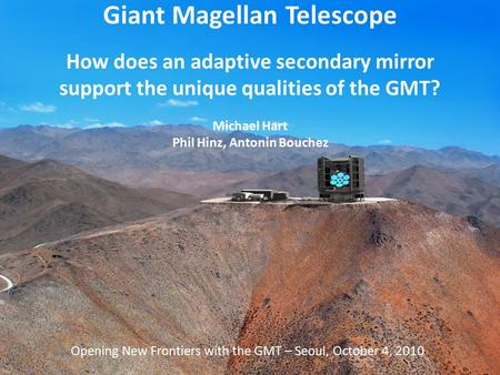 Opening New Frontiers with the GMT, Seoul, October 4 2010 Giant Magellan Telescope How does an adaptive secondary mirror support the unique qualities of.