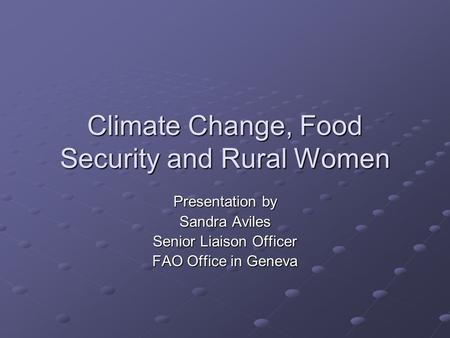 Climate Change, Food Security and Rural Women Presentation by Sandra Aviles Senior Liaison Officer FAO Office in Geneva.