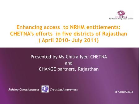 Raising Consciousness Creating Awareness Enhancing access to NRHM entitlements: CHETNA's efforts in five districts of Rajasthan ( April 2010- July 2011)