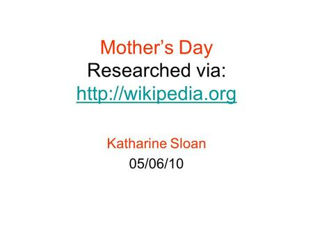 Mother's Day Researched via:   Katharine Sloan 05/06/10.