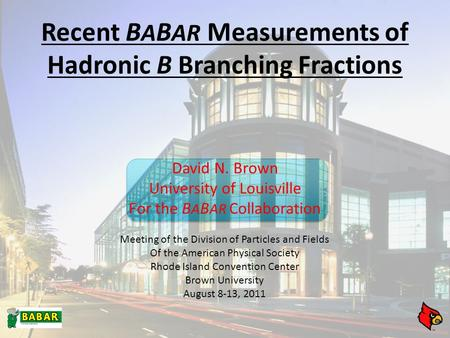 Recent B A B AR Measurements of Hadronic B Branching Fractions David N. Brown University of Louisville For the B A B AR Collaboration Meeting of the Division.