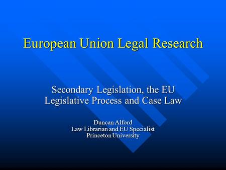 European Union Legal Research Secondary Legislation, the EU Legislative Process and Case Law Duncan Alford Law Librarian and EU Specialist Princeton University.