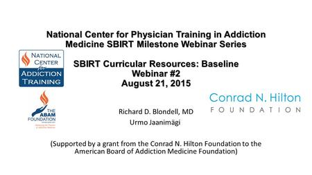 National Center for Physician Training in Addiction Medicine SBIRT Milestone Webinar Series SBIRT Curricular Resources: Baseline Webinar #2 August 21,