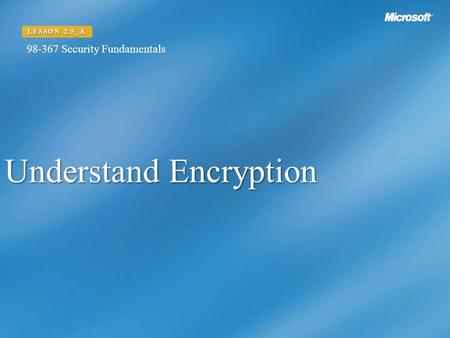 Understand Encryption LESSON 2.5_A 98-367 Security Fundamentals.