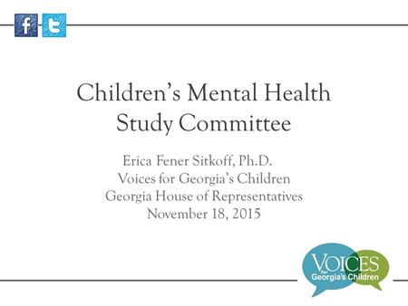 Children's Mental Health Study Committee Erica Fener Sitkoff, Ph.D. Voices for Georgia's Children Georgia House of Representatives November 18, 2015.
