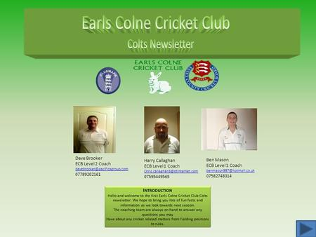 Dave Brooker ECB Level 2 Coach 07789202161 Harry Callaghan ECB Level 1 Coach 07595449565.