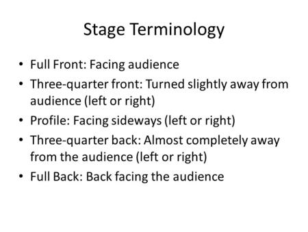 Stage Terminology Full Front: Facing audience Three-quarter front: Turned slightly away from audience (left or right) Profile: Facing sideways (left or.