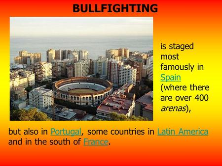 Is staged most famously in Spain (where there are over 400 arenas), Spain but also in Portugal, some countries in Latin America and in the south of France.PortugalLatin.