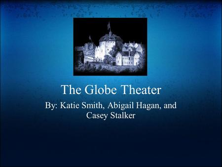 The Globe Theater By: Katie Smith, Abigail Hagan, and Casey Stalker.