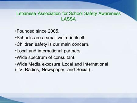 Lebanese Association for School Safety Awareness LASSA Founded since 2005. Schools are a small wolrd in itself. Children safety is our main concern. Local.