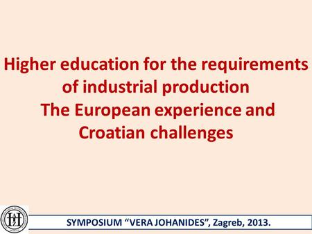 "Higher education for the requirements of industrial production The European experience and Croatian challenges SYMPOSIUM ""VERA JOHANIDES"", Zagreb, 2013."