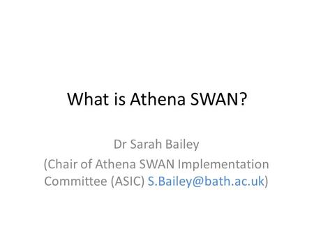 What is Athena SWAN? Dr Sarah Bailey (Chair of Athena SWAN Implementation Committee (ASIC)