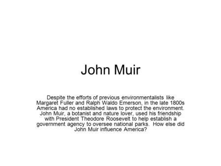 John Muir Despite the efforts of previous environmentalists like Margaret Fuller and Ralph Waldo Emerson, in the late 1800s America had no established.