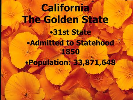 California The Golden State 31st State Admitted to Statehood 1850 Population: 33,871,648.