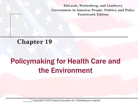 Copyright © 2009 Pearson Education, Inc. Publishing as Longman. Policymaking for Health Care and the Environment Chapter 19 Edwards, Wattenberg, and Lineberry.