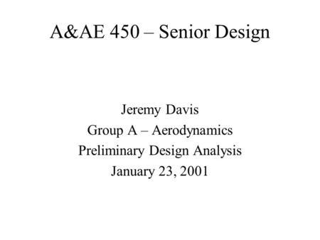 A&AE 450 – Senior Design Jeremy Davis Group A – Aerodynamics Preliminary Design Analysis January 23, 2001.