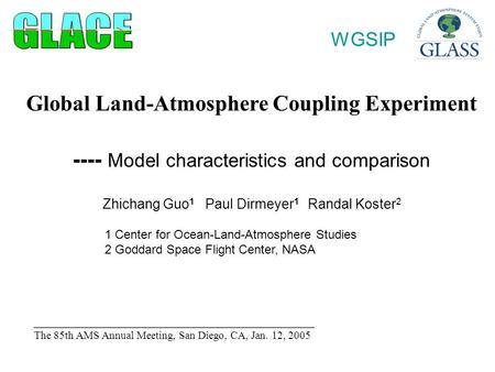 Global Land-Atmosphere Coupling Experiment ---- Model characteristics and comparison Zhichang Guo 1 Paul Dirmeyer 1 Randal Koster 2 1 Center for Ocean-Land-Atmosphere.
