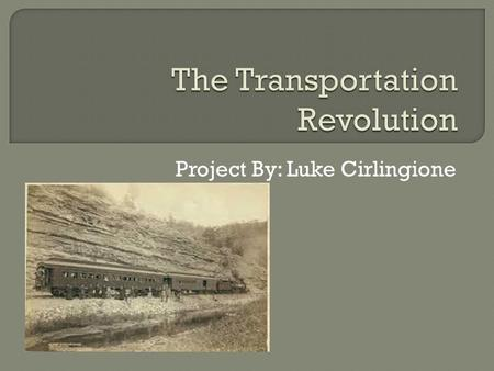 Project By: Luke Cirlingione.  The Transportation Revolution was advances during the mid-1800's in the speed and ease of transportation, and an increase.