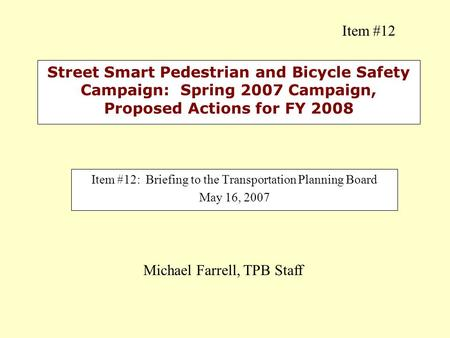 Street Smart Pedestrian and Bicycle Safety Campaign: Spring 2007 Campaign, Proposed Actions for FY 2008 Item #12: Briefing to the Transportation Planning.
