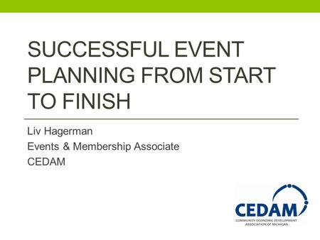 SUCCESSFUL EVENT PLANNING FROM START TO FINISH Liv Hagerman Events & Membership Associate CEDAM.