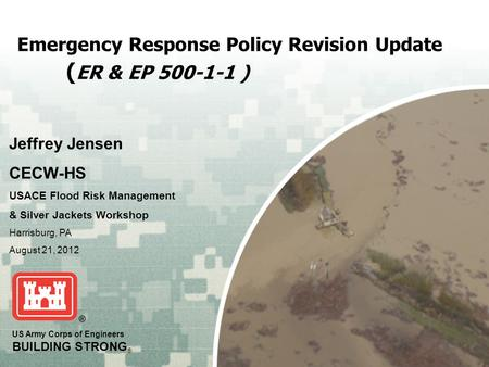 US Army Corps of Engineers BUILDING STRONG ® Emergency Response Policy Revision Update ( ER & EP 500-1-1 ) Jeffrey Jensen CECW-HS USACE Flood Risk Management.