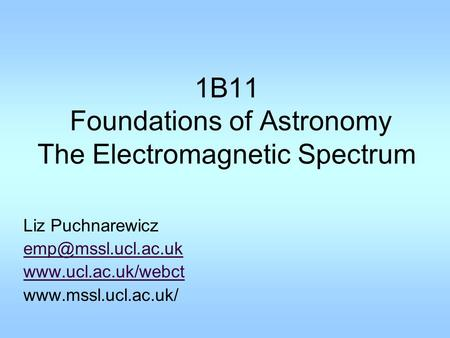 1B11 Foundations of Astronomy The Electromagnetic Spectrum Liz Puchnarewicz