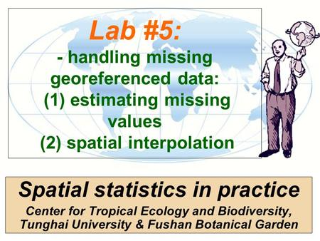 Lab #5: - handling missing georeferenced data: (1) estimating missing values (2) spatial interpolation Spatial statistics in practice Center for Tropical.