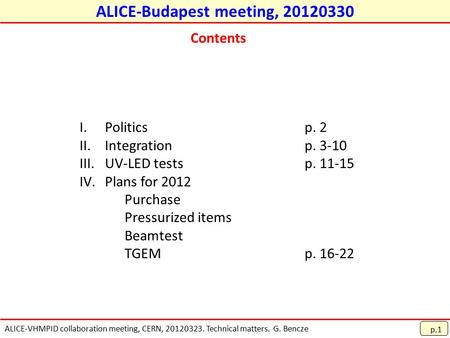 ALICE-VHMPID collaboration meeting, CERN, 20120323. Technical matters. G. Bencze ALICE-Budapest meeting, 20120330 p.1 Contents I.Politicsp. 2 II.Integrationp.