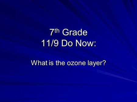 7 th Grade 11/9 Do Now: What is the ozone layer?