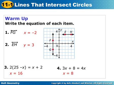 Holt Geometry 11-1 Lines That Intersect Circles Warm Up Write the equation of each item. 1. FG x = –2 y = 3 2. EH 3. 2(25 –x) = x + 2 4. 3x + 8 = 4x x.