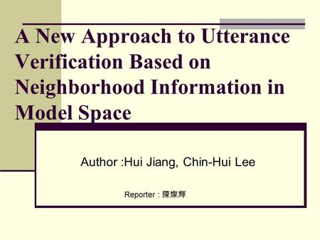 A New Approach to Utterance Verification Based on Neighborhood Information in Model Space Author :Hui Jiang, Chin-Hui Lee Reporter : 陳燦輝.