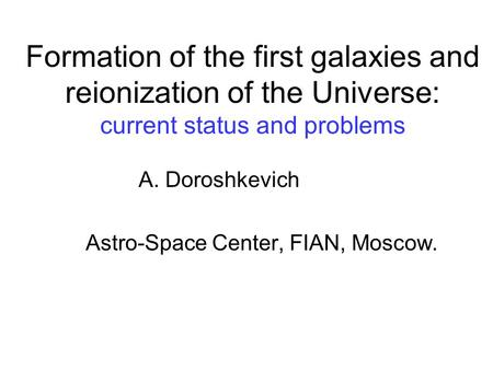 Formation of the first galaxies and reionization of the Universe: current status and problems A. Doroshkevich Astro-Space Center, FIAN, Moscow.