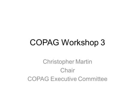 COPAG Workshop 3 Christopher Martin Chair COPAG Executive Committee.