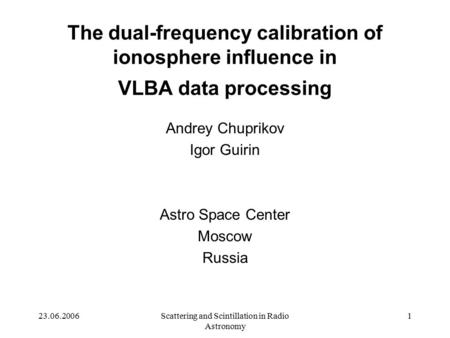 23.06.2006Scattering and Scintillation in Radio Astronomy 1 The dual-frequency calibration of ionosphere influence in VLBA data processing Andrey Chuprikov.