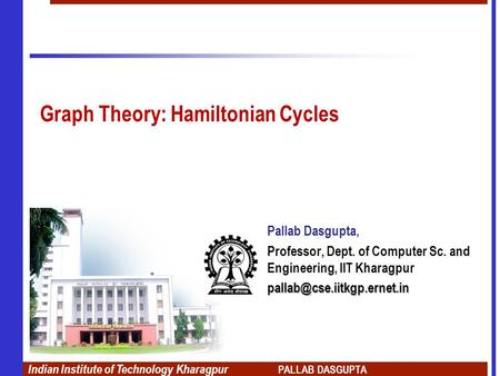 Indian Institute of Technology Kharagpur PALLAB DASGUPTA Graph Theory: Hamiltonian Cycles Pallab Dasgupta, Professor, Dept. of Computer Sc. and Engineering,