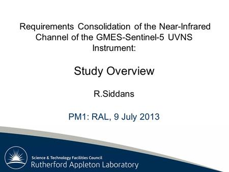 Rutherford Appleton Laboratory Requirements Consolidation of the Near-Infrared Channel of the GMES-Sentinel-5 UVNS Instrument: Study Overview R.Siddans.