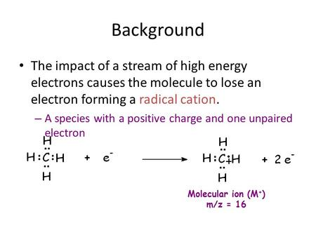 Background The impact of a stream of high energy electrons causes the molecule to lose an electron forming a radical cation. – A species with a positive.