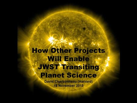 How Other Projects Will Enable JWST Transiting Planet Science David Charbonneau (Harvard) 18 November 2015.