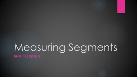 Measuring Segments UNIT 1 LESSON 3 1. Measuring Segments STUDENTS WILL BE ABLE TO: FIND AND COMPARE LENGTHS OF SEGMENTS KEY VOCABULARY COORDINATE DISTANCE.