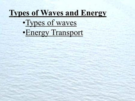 Types of Waves and Energy Types of waves Energy Transport.